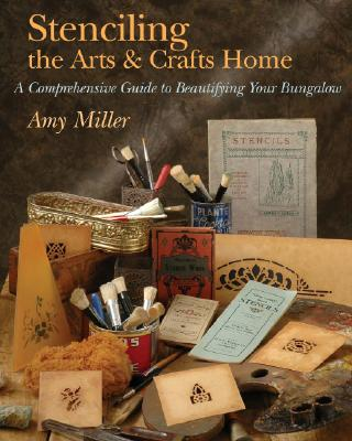 Stenciling the Arts & Crafts Home: A Comprehensive Guide to Beautifying Your Bungalow - Miller, Amy A