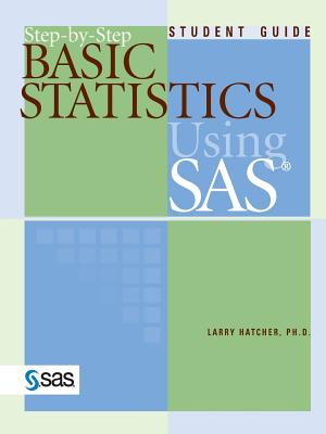 Step-By-Step Basic Statistics Using SAS - Hatcher, Larry, PH.D.