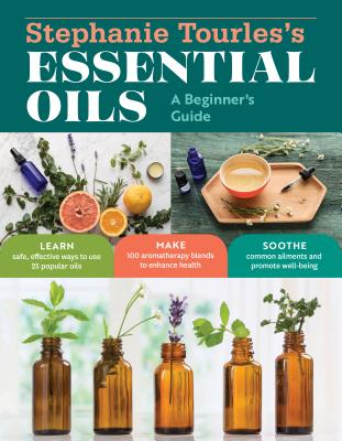 Stephanie Tourles's Essential Oils: A Beginner's Guide - Tourles, Stephanie L.