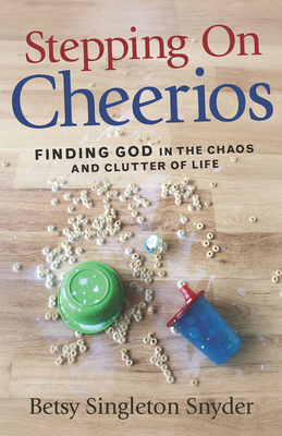 Stepping on Cheerios: Finding God in the Chaos and Clutter of Life - Snyder, Betsy Singleton