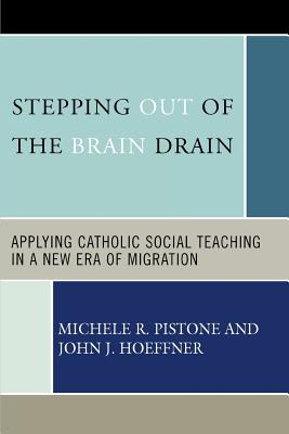 Stepping Out of the Brain Drain: Applying Catholic Social Teaching in a New Era of Migration - Pistone, Michele R, and Hoeffner, John J