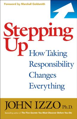 Stepping Up: How Taking Responsibility Changes Everything - Izzo, John