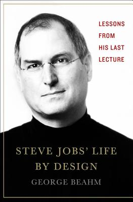 Steve Jobs' Life by Design: Lessons to Be Learned from His Last Lecture - Beahm, George