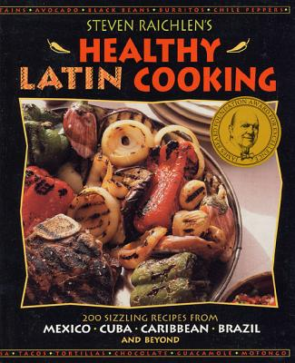 Steven Raichlen's Healthy Latin Cooking: 200 Sizzling Recipes from Mexico, Cuba, Caribbean, Brazil, and Beyond - Raichlen, Steven, and Saralegui, Cristina (Foreword by), and Campos, Hannia (Introduction by)