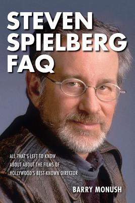 Steven Spielberg FAQ: All That's Left to Know about the Films of Hollywood's Best-Known Director - Monush, Barry