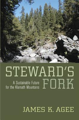 Steward's Fork: A Sustainable Future for the Klamath Mountains - Agee, James K