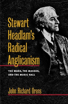 Stewart Headlam's Radical Anglicanism: The Mass, the Masses, and the Music Hall - Orens, John Richard