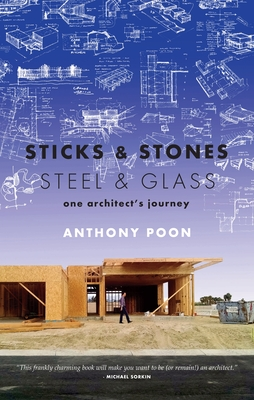 Sticks & Stones / Steel & Glass: One Architect's Journey - Poon, Anthony