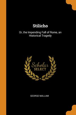 Stilicho: Or, the Impending Fall of Rome, an Historical Tragedy - Mallam, George