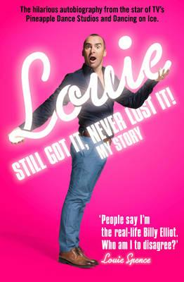 Still Got It, Never Lost It!: The Hilarious Autobiography from the Star of Tv's Pineapple Dance Studios and Dancing on Ice - Spence, Louie