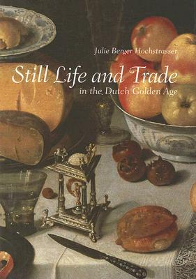 Still Life and Trade in the Dutch Golden Age - Hochstrasser, Julie Berger