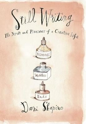Still Writing: The Pleasures and Perils of a Creative Life - Shapiro, Dani