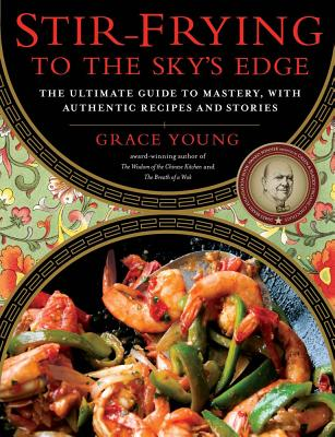 Stir-Frying to the Sky's Edge: The Ultimate Guide to Mastery, with Authentic Recipes and Stories - Young, Grace