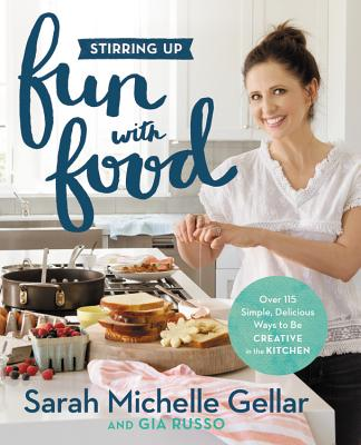 Stirring Up Fun with Food: Over 115 Simple, Delicious Ways to Be Creative in the Kitchen - Gellar, Sarah Michelle