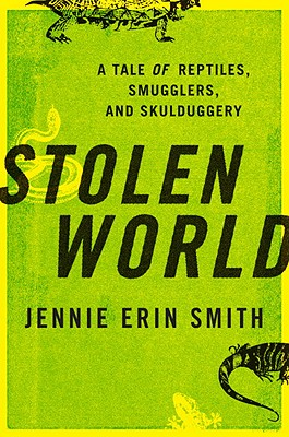 Stolen World: A Tale of Reptiles, Smugglers, and Skulduggery - Smith, Jennie Erin