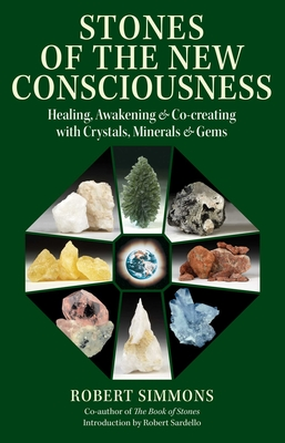 Stones of the New Consciousness: Healing, Awakening, and Co-creating with Crystals, Minerals, and Gems - Simmons, Robert, and Sardello, Robert (Introduction by)