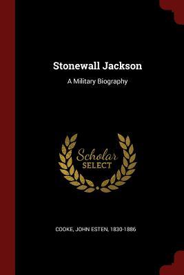 Stonewall Jackson: A Military Biography - Cooke, John Esten 1830-1886 (Creator)