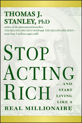 Stop Acting Rich: ...And Start Living Like A Real Millionaire - Stanley, Thomas J., Ph.D.