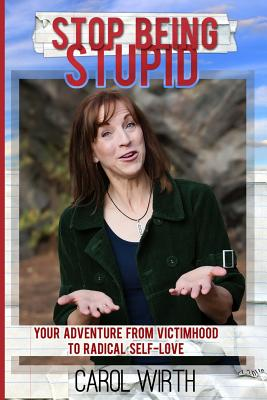 Stop Being Stupid: Your Adventure from Victimhood to Radical Self-Love - Wirth, Carol