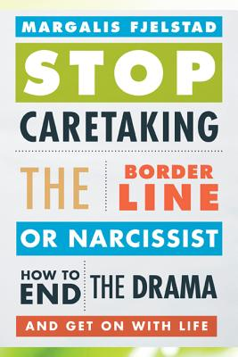 Stop Caretaking the Borderline or Narcissist: How to End the Drama and Get On with Life - Fjelstad, Margalis
