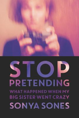 Stop Pretending: What Happened When My Big Sister Went Crazy - Sones, Sonya