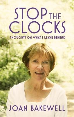 Stop the Clocks: Thoughts on What I Leave Behind - Bakewell, Joan