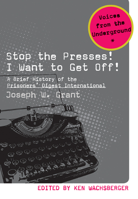 Stop the Presses! I Want to Get Off!: A Brief History of the Prisoners' Digest International - Grant, Joseph W
