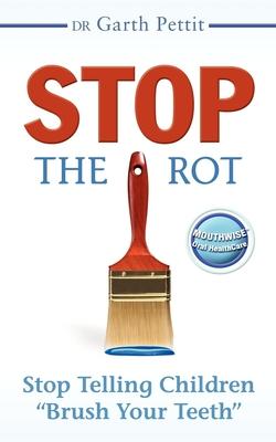 "Stop the Rot: Stop Telling Children ""Brush Your Teeth]morgan James Publishing]bc]b102]12/01/2008]hea040000]]12.95]14.95]ip]mjp]r]r]mjp]]]01/01/0001]s041]mgam - Pettit, Garth"