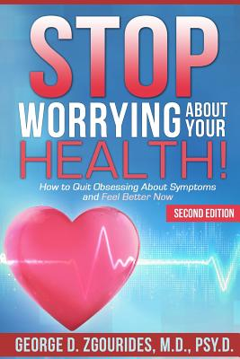 Stop Worrying about Your Health! How to Quit Obsessing about Symptoms and Feel Better Now - Second Edition - Zgourides, George D, PsyD