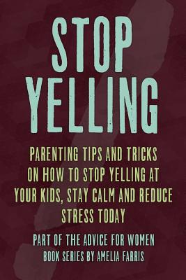 Stop Yelling: Parenting Tips and Tricks on How to Stop Yelling at Your Kids, Stay Calm and Reduce Stress Today - Farris, Amelia