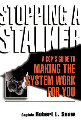 Stopping a Stalker: A Cop's Guide to Making the System Work for You - Snow, Robert L