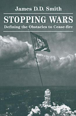 Stopping Wars: Defining the Obstacles to Cease-Fire - Smith, James D D