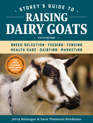 Storey's Guide to Raising Dairy Goats, 5th Edition: Breed Selection, Feeding, Fencing, Health Care, Dairying, Marketing - Belanger, Jerry, and Bredesen, Sara Thomson