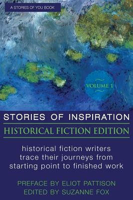 Stories of Inspiration: Historical Fiction Edition, Volume 1: Historical Fiction Writers Trace Their Journeys from Starting Point to Finished Work - Fox, Suzanne, and Pattison, Eliot (Introduction by)