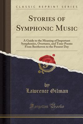 Stories of Symphonic Music: A Guide to the Meaning of Important Symphonies, Overtures, and Tone-Poems from Beethoven to the Present Day (Classic Reprint) - Gilman, Lawrence