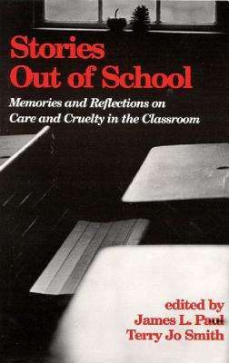 Stories Out of School: Memories and Reflections on Care and Cruelty in the Classroom - Paul, James, and Smith, Terry