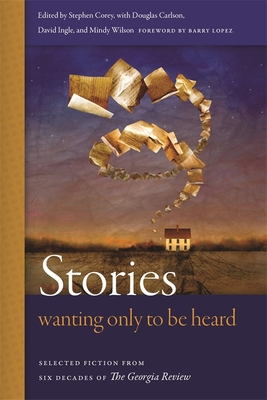 Stories Wanting Only to Be Heard: Selected Fiction from Six Decades of the Georgia Review - Corey, Stephen (Editor), and Carlson, Douglas (Editor), and Wilson, Mindy (Editor)