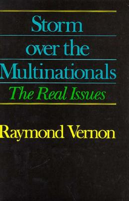 Storm Over the Multinationals: The Real Issues - Vernon, Raymond, Professor