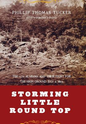 Storming Little Round Top: The 15th Alabama and Their Fight for the High Ground, July 2, 1863 - Tucker, Phillip Thomas, PH D, and Tucker, Philip