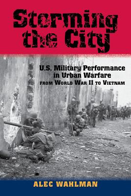 Storming the City: U.S. Military Performance in Urban Warfare from World War II to Vietnam - Wahlman, Alec