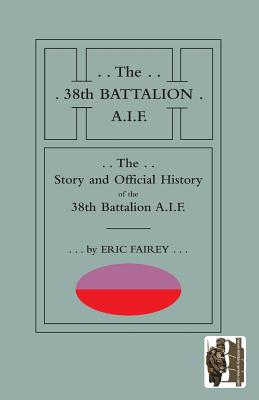 STORY AND OFFICIAL HISTORY of the 38th BATTALION A.I.F. - Fairey, Eric