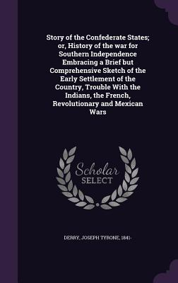 Story of the Confederate States; Or, History of the War for Southern Independence Embracing a Brief But Comprehensive Sketch of the Early Settlement of the Country, Trouble with the Indians, the French, Revolutionary and Mexican Wars - Derry, Joseph Tyrone