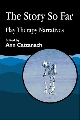 Story So Far: Play Therapy Narratives - Cattanach, Ann (Editor)