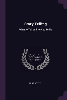 Story Telling: What to Tell and How to Tell It - Scott, Edna