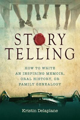 Storytelling: How to Write an Inspiring Memoir, Oral History, or Family Genealogy - Delaplane, Kristin