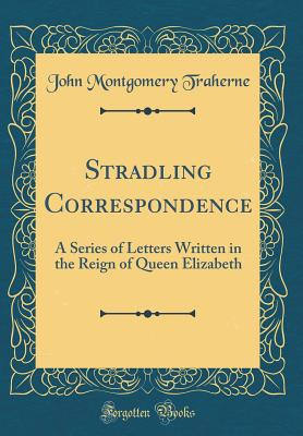 Stradling Correspondence: A Series of Letters Written in the Reign of Queen Elizabeth (Classic Reprint) - Traherne, John Montgomery