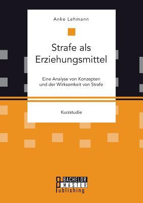 Strafe ALS Erziehungsmittel: Eine Analyse Von Konzepten Und Der Wirksamkeit Von Strafe - Lehmann, Anke