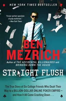 Straight Flush: The True Story of Six College Friends Who Dealt Their Way to a Billion-Dollar Online Poker Empire--And How It All Came Crashing Down... - Mezrich, Ben