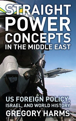 Straight Power Concepts in the Middle East: US Foreign Policy, Israel and World History - Harms, Gregory