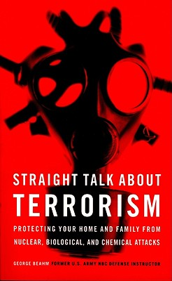 Straight Talk about Terrorism: Protecting Your Home and Family from Nuclear, Biological, and Chemical Attacks - Beahm, George